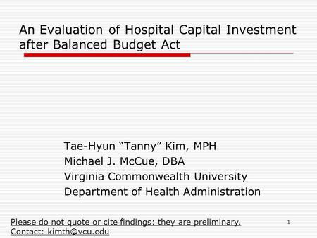 "1 An Evaluation of Hospital Capital Investment after Balanced Budget Act Tae-Hyun ""Tanny"" Kim, MPH Michael J. McCue, DBA Virginia Commonwealth University."