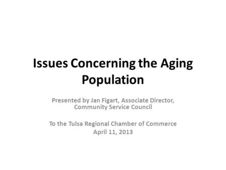 Issues Concerning the Aging Population Presented by Jan Figart, Associate Director, Community Service Council To the Tulsa Regional Chamber of Commerce.