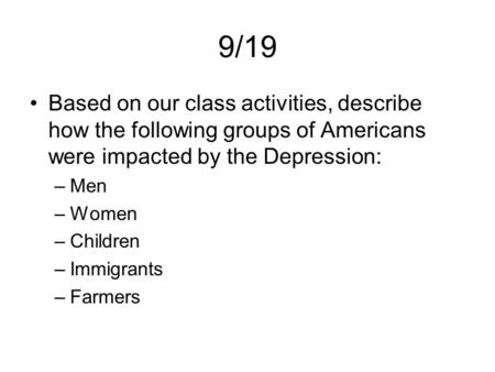9/19 Based on our class activities, describe how the following groups of Americans were impacted by the Depression: –Men –Women –Children –Immigrants –Farmers.