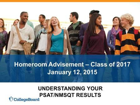 Homeroom Advisement – Class of 2017 January 12, 2015 UNDERSTANDING YOUR PSAT/NMSQT RESULTS.