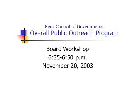 Kern Council of Governments Overall Public Outreach Program Board Workshop 6:35-6:50 p.m. November 20, 2003.