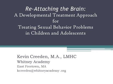 Re-Attaching the Brain: A Developmental Treatment Approach for Treating Sexual Behavior Problems in Children and Adolescents Kevin Creeden, M.A., LMHC.