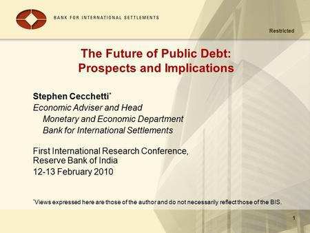 Restricted 1 The Future of Public Debt: Prospects and Implications Stephen Cecchetti * Economic Adviser and Head Monetary and Economic Department Bank.