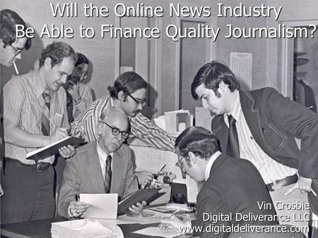Will the Online News Industry Be Able to Finance Quality Journalism? Vin Crosbie Digital Deliverance LLC www.digitaldeliverance.com.