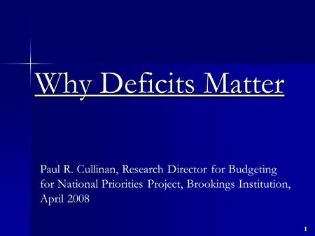1 Why Deficits Matter Paul R. Cullinan, Research Director for Budgeting for National Priorities Project, Brookings Institution, April 2008.