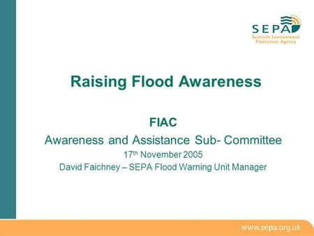 FIAC Awareness and Assistance Sub- Committee 17 th November 2005 David Faichney – SEPA Flood Warning Unit Manager Raising Flood Awareness.