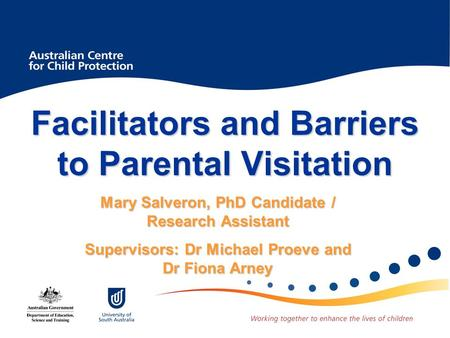 Facilitators and Barriers to Parental Visitation Mary Salveron, PhD Candidate / Research Assistant Supervisors: Dr Michael Proeve and Dr Fiona Arney.