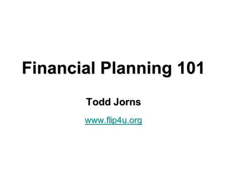 Financial Planning 101 Todd Jorns www.flip4u.org.