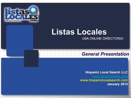 Listas Locales USA ONLINE DIRECTORIO General Presentation Hispanic Local Search LLC www.listaslocales.com www.hispaniclocalsearch.com January 2013.