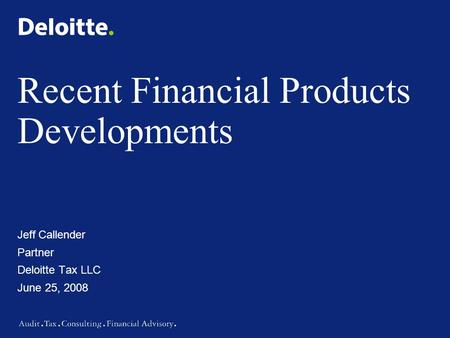 Recent Financial Products Developments Jeff Callender Partner Deloitte Tax LLC June 25, 2008.
