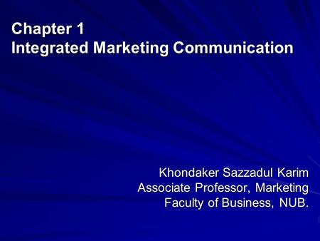 Chapter 1 Integrated Marketing Communication Khondaker Sazzadul Karim Associate Professor, Marketing Faculty of Business, NUB.