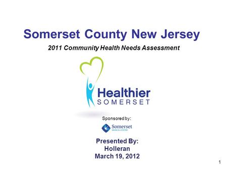 1 Somerset County New Jersey 2011 Community Health Needs Assessment Presented By: Holleran March 19, 2012 Sponsored by :