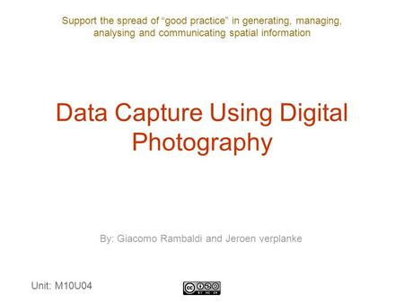"Support the spread of ""good practice"" in generating, managing, analysing and communicating spatial information Data Capture Using Digital Photography By:"