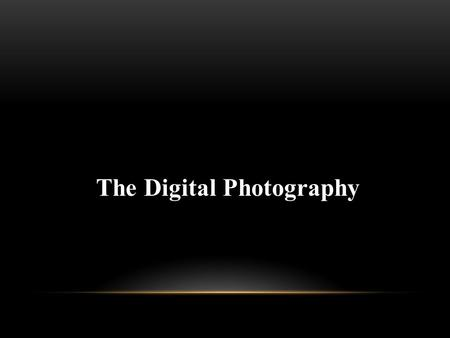 The Digital Photography. AGENDA The Digital Camera Lenses Using Digital Camera.