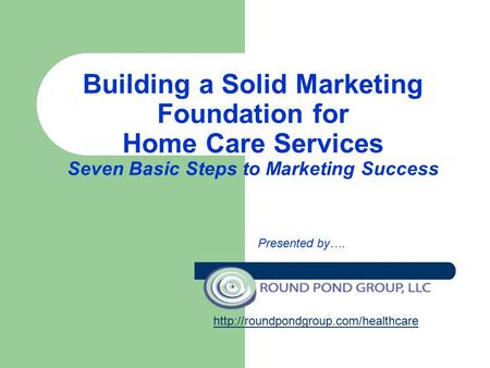 Building a Solid Marketing Foundation for Home Care Services Seven Basic Steps to Marketing Success Presented by….