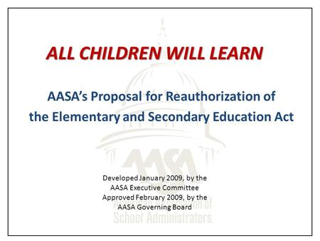 ALL CHILDREN WILL LEARN AASA's Proposal for Reauthorization of the Elementary and Secondary Education Act Developed January 2009, by the AASA Executive.