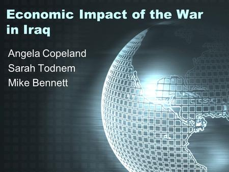 Economic Impact of the War in Iraq Angela Copeland Sarah Todnem Mike Bennett.