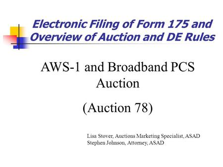Electronic Filing of Form 175 and Overview of Auction and DE Rules AWS-1 and Broadband PCS Auction (Auction 78) Lisa Stover, Auctions Marketing Specialist,