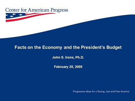 Facts on the Economy and the President's Budget John S. Irons, Ph.D. February 25, 2005.