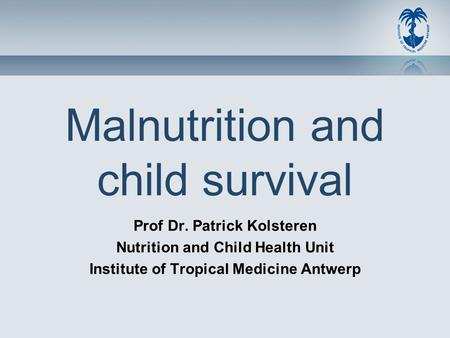 Malnutrition and child survival Prof Dr. Patrick Kolsteren Nutrition and Child Health Unit Institute of Tropical Medicine Antwerp.