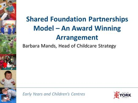 Early Years and Children's Centres Shared Foundation Partnerships Model – An Award Winning Arrangement Barbara Mands, Head of Childcare Strategy Early.