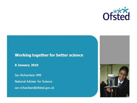 Working together for better science 8 January 2010 Ian Richardson HMI National Adviser for Science