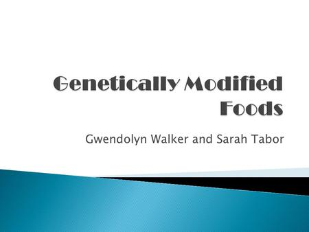 Gwendolyn Walker and Sarah Tabor. Genetically Modified Foods:  Scientists have been and are currently introducing genetic material into organisms to.