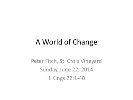A World of Change Peter Fitch, St. Croix Vineyard Sunday, June 22, 2014 1 Kings 22:1-40.