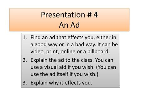 Presentation # 4 An Ad 1.Find an ad that effects you, either in a good way or in a bad way. It can be video, print, online or a billboard. 2.Explain the.
