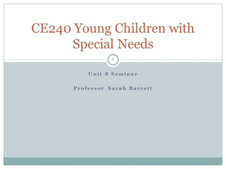 Unit 8 Seminar Professor Sarah Barrett CE240 Young Children with Special Needs 1.