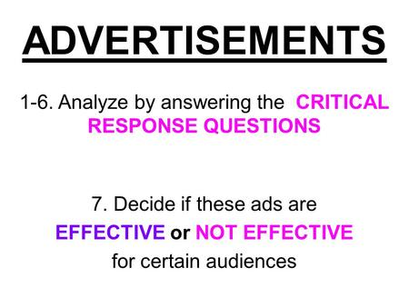 ADVERTISEMENTS 1-6. Analyze by answering the CRITICAL RESPONSE QUESTIONS 7. Decide if these ads are EFFECTIVE or NOT EFFECTIVE for certain audiences.