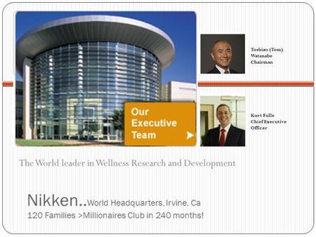Kurt Fulle Chief Executive Officer Toshizo (Tom) Watanabe Chairman Nikken.. World Headquarters, Irvine, Ca 120 Families >Millionaires Club in 240 months!