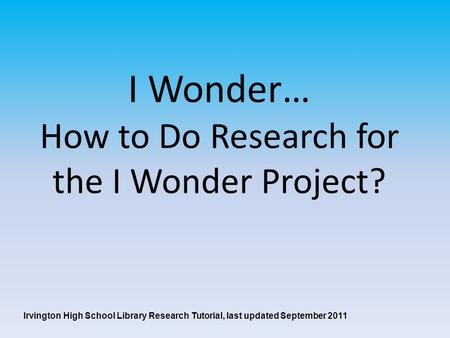 I Wonder… How to Do Research for the I Wonder Project? Irvington High School Library Research Tutorial, last updated September 2011.