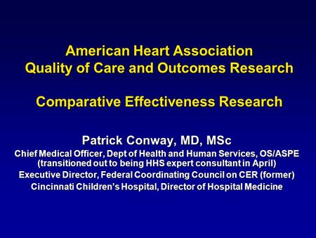 American Heart Association Quality of Care and Outcomes Research Comparative Effectiveness Research Patrick Conway, MD, MSc Chief Medical Officer, Dept.