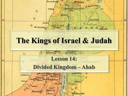 The Kings of Israel & Judah Lesson 14: Divided Kingdom – Ahab Lesson 14: Divided Kingdom – Ahab.