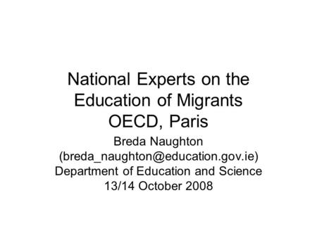 National Experts on the Education of Migrants OECD, Paris Breda Naughton Department of Education and Science 13/14 October.