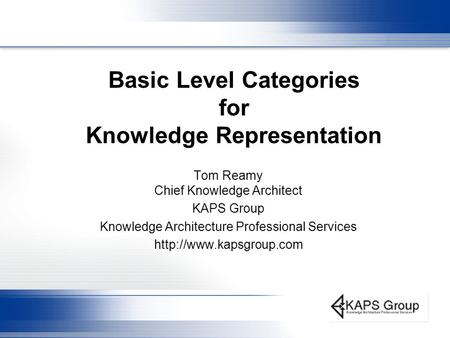 Basic Level Categories for Knowledge Representation Tom Reamy Chief Knowledge Architect KAPS Group Knowledge Architecture Professional Services