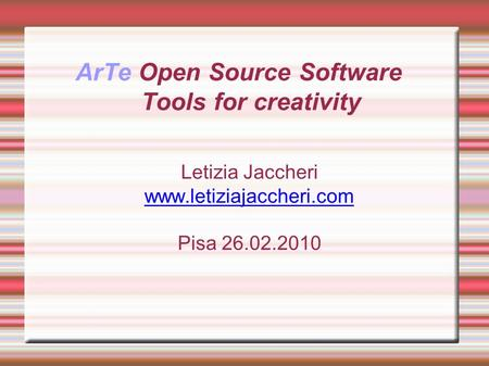 ArTe Open Source Software Tools for creativity Letizia Jaccheri www.letiziajaccheri.com Pisa 26.02.2010.