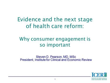1 Evidence and the next stage of health care reform: Why consumer engagement is so important Steven D. Pearson, MD, MSc President, Institute for Clinical.