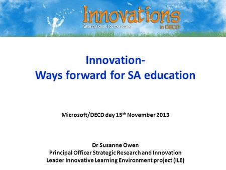 Innovation- Ways forward for SA education Microsoft/DECD day 15 th November 2013 Dr Susanne Owen Principal Officer Strategic Research and Innovation Leader.