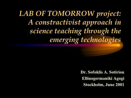 LAB OF TOMORROW project: A constractivist approach in science teaching through the emerging technologies Dr. Sofoklis A. Sotiriou Ellinogermaniki Agogi.