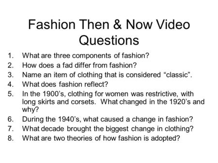Fashion Then & Now Video Questions 1.What are three components of fashion? 2.How does a fad differ from fashion? 3.Name an item of clothing that is considered.