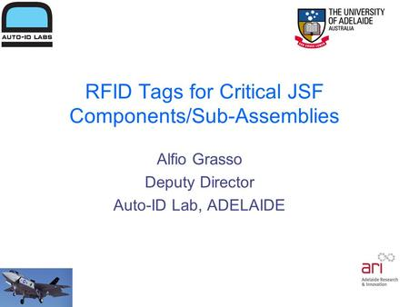 RFID Tags for Critical JSF Components/Sub-Assemblies Alfio Grasso Deputy Director Auto-ID Lab, ADELAIDE.