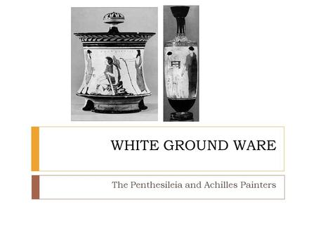 WHITE GROUND WARE The Penthesileia and Achilles Painters.