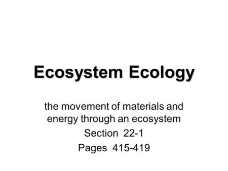 Ecosystem Ecology the movement of materials and energy through an ecosystem Section 22-1 Pages 415-419.