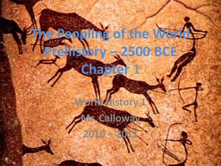 The Peopling of the World Prehistory – 2500 BCE Chapter 1 World History 1 Mr. Calloway 2010 – 2011.