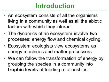 An ecosystem consists of all the organisms living in a community as well as all the abiotic factors with which they interact. The dynamics of an ecosystem.