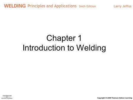 Chapter 1 Introduction to Welding. Objectives Explain each welding process List factors affecting welding process selection Discuss the history of welding.