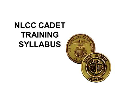NLCC CADET TRAINING SYLLABUS. About the Syllabus Advancement and Training Syllabus for the Navy League Cadet Corps A Navy oriented youth program sponsored.