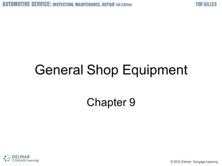 © 2012 Delmar, Cengage Learning General Shop Equipment Chapter 9.